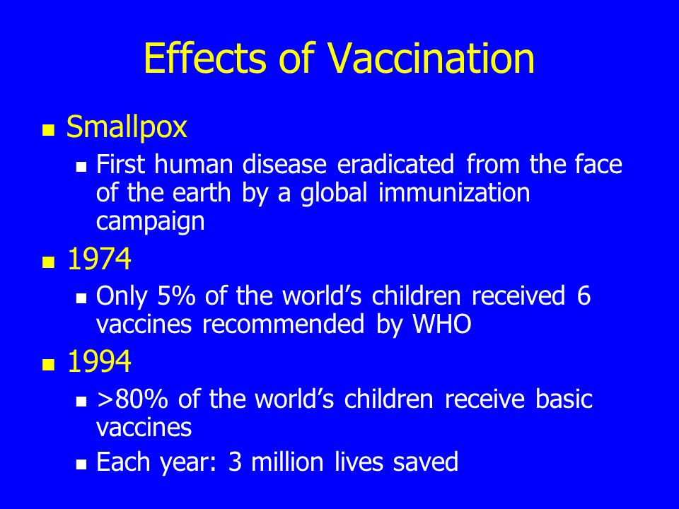 Effects of Vaccination Smallpox First human disease eradicated from the face of the earth by a global immunization campaign 1974 Only 5% of the world's children received 6 vaccines recommended by WHO 1994 >80% of the world's children receive basic vaccines Each year: 3 million lives saved