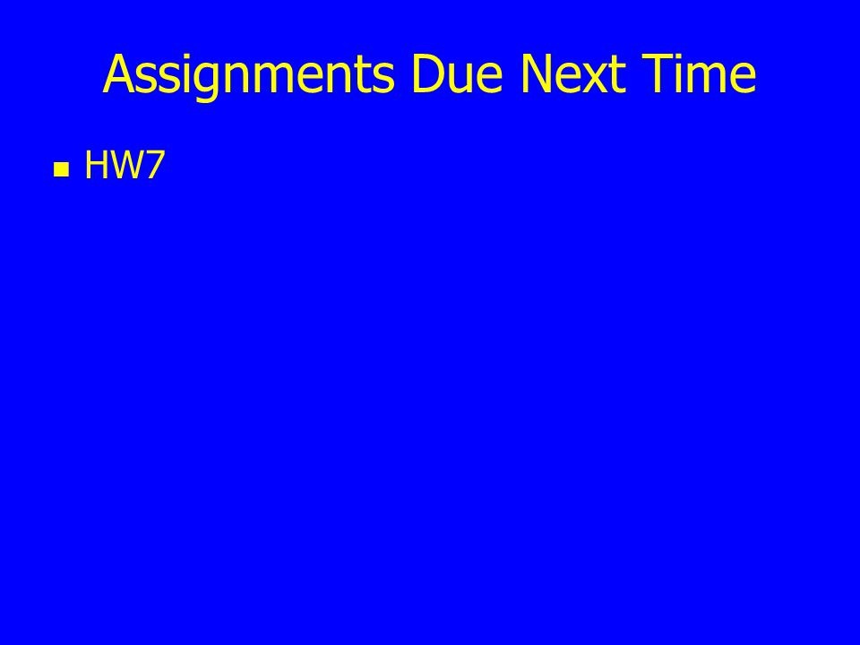 Assignments Due Next Time HW7