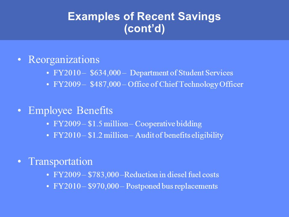 MONTGOMERY COUNTY PUBLIC SCHOOLS ROCKVILLE, MARYLAND Examples of Recent Savings (cont'd) Reorganizations FY2010 – $634,000 – Department of Student Services FY2009 – $487,000 – Office of Chief Technology Officer Employee Benefits FY2009 – $1.5 million – Cooperative bidding FY2010 – $1.2 million – Audit of benefits eligibility Transportation FY2009 – $783,000 –Reduction in diesel fuel costs FY2010 – $970,000 – Postponed bus replacements