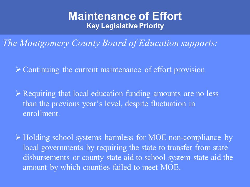 MONTGOMERY COUNTY PUBLIC SCHOOLS ROCKVILLE, MARYLAND Maintenance of Effort Key Legislative Priority The Montgomery County Board of Education supports:  Continuing the current maintenance of effort provision  Requiring that local education funding amounts are no less than the previous year's level, despite fluctuation in enrollment.