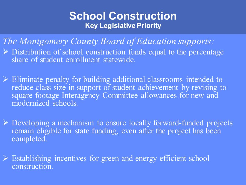 MONTGOMERY COUNTY PUBLIC SCHOOLS ROCKVILLE, MARYLAND School Construction Key Legislative Priority The Montgomery County Board of Education supports:  Distribution of school construction funds equal to the percentage share of student enrollment statewide.