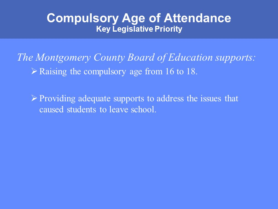 MONTGOMERY COUNTY PUBLIC SCHOOLS ROCKVILLE, MARYLAND Compulsory Age of Attendance Key Legislative Priority The Montgomery County Board of Education supports:  Raising the compulsory age from 16 to 18.