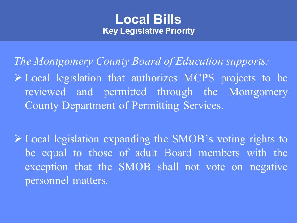 MONTGOMERY COUNTY PUBLIC SCHOOLS ROCKVILLE, MARYLAND Local Bills Key Legislative Priority The Montgomery County Board of Education supports:  Local legislation that authorizes MCPS projects to be reviewed and permitted through the Montgomery County Department of Permitting Services.