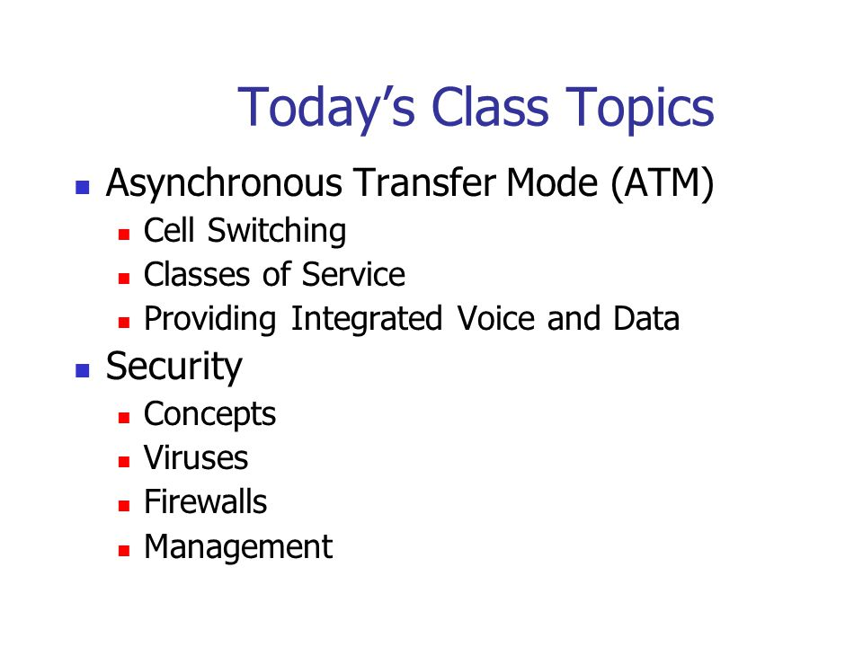 Today's Class Topics Asynchronous Transfer Mode (ATM) Cell Switching Classes of Service Providing Integrated Voice and Data Security Concepts Viruses