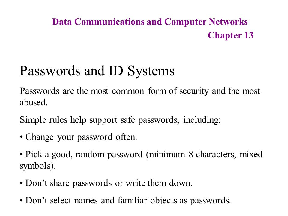 Data Communications and Computer Networks Chapter 13 Passwords and ID Systems Passwords are the most common form of security and the most abused. Simp