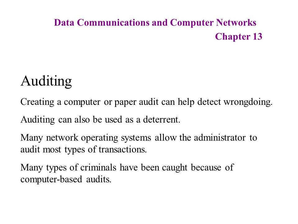 Data Communications and Computer Networks Chapter 13 Auditing Creating a computer or paper audit can help detect wrongdoing. Auditing can also be used