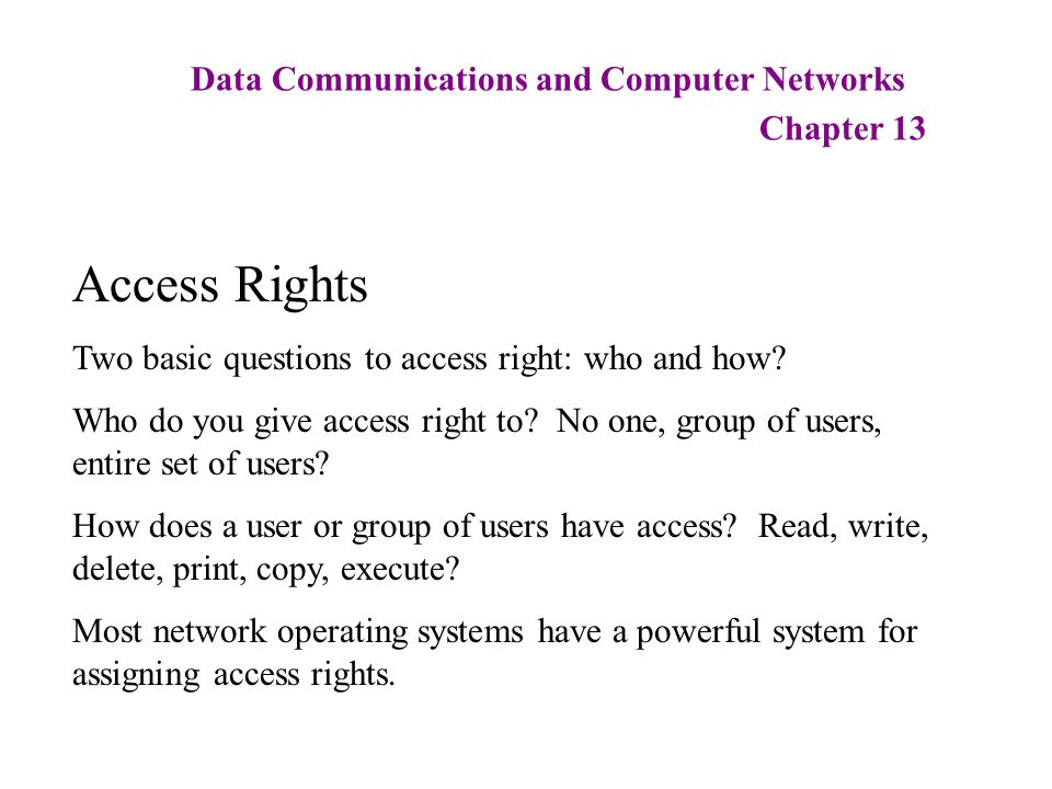 Data Communications and Computer Networks Chapter 13 Access Rights Two basic questions to access right: who and how? Who do you give access right to?