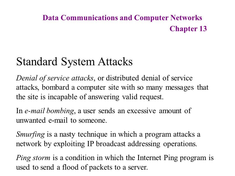 Data Communications and Computer Networks Chapter 13 Standard System Attacks Denial of service attacks, or distributed denial of service attacks, bomb