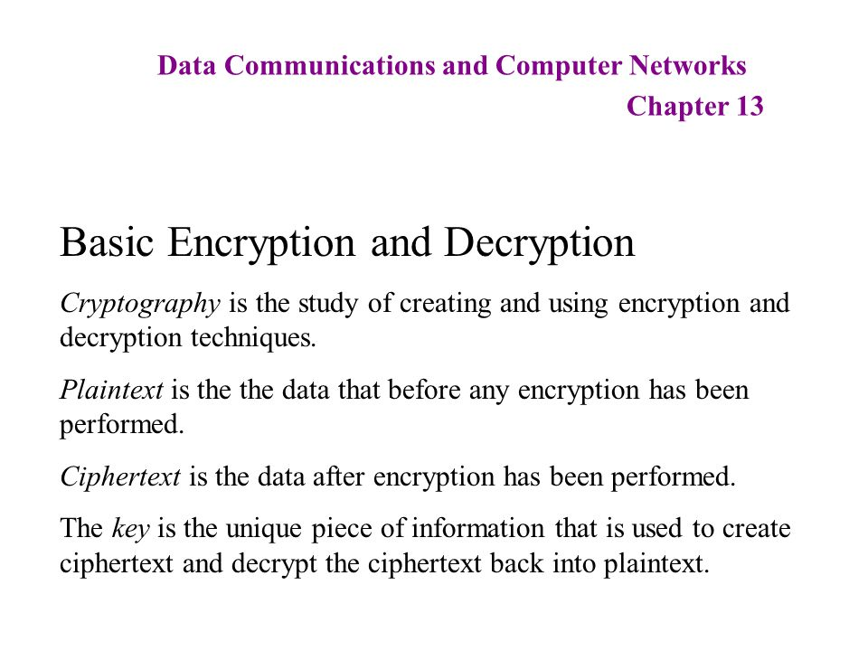 Data Communications and Computer Networks Chapter 13 Basic Encryption and Decryption Cryptography is the study of creating and using encryption and de