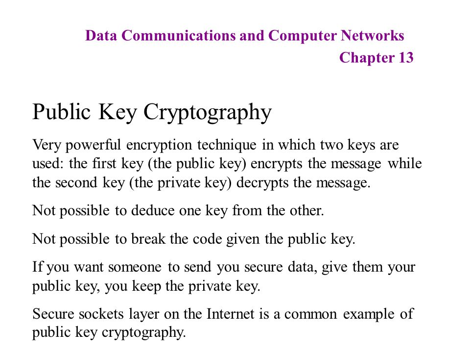 Data Communications and Computer Networks Chapter 13 Public Key Cryptography Very powerful encryption technique in which two keys are used: the first key (the public key) encrypts the message while the second key (the private key) decrypts the message.