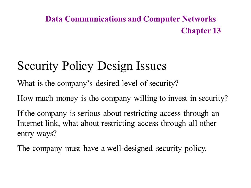 Data Communications and Computer Networks Chapter 13 Security Policy Design Issues What is the company's desired level of security? How much money is