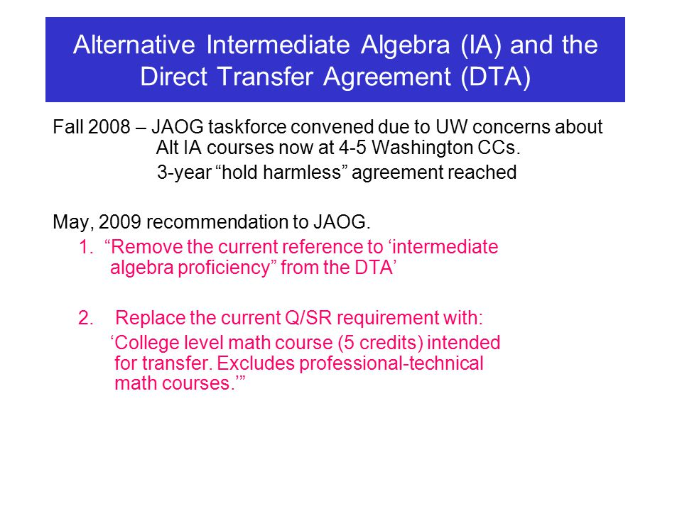 Alternative Intermediate Algebra (IA) and the Direct Transfer Agreement (DTA) Fall 2008 – JAOG taskforce convened due to UW concerns about Alt IA courses now at 4-5 Washington CCs.