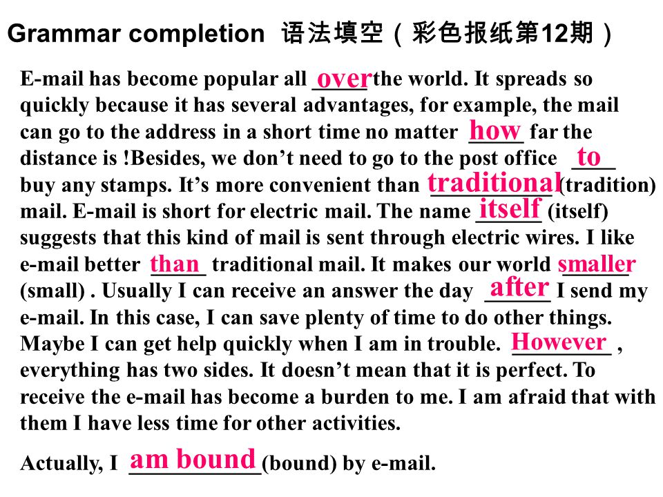 Grammar completion 语法填空(彩色报纸第 12 期) E-mail has become popular all _____ the world. It spreads so quickly because it has several advantages, for exampl