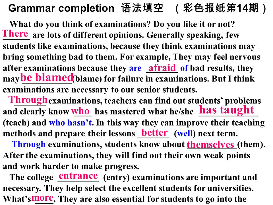 Grammar completion 语法填空(彩色报纸第 14 期) What do you think of examinations? Do you like it or not? ______ are lots of different opinions. Generally speakin