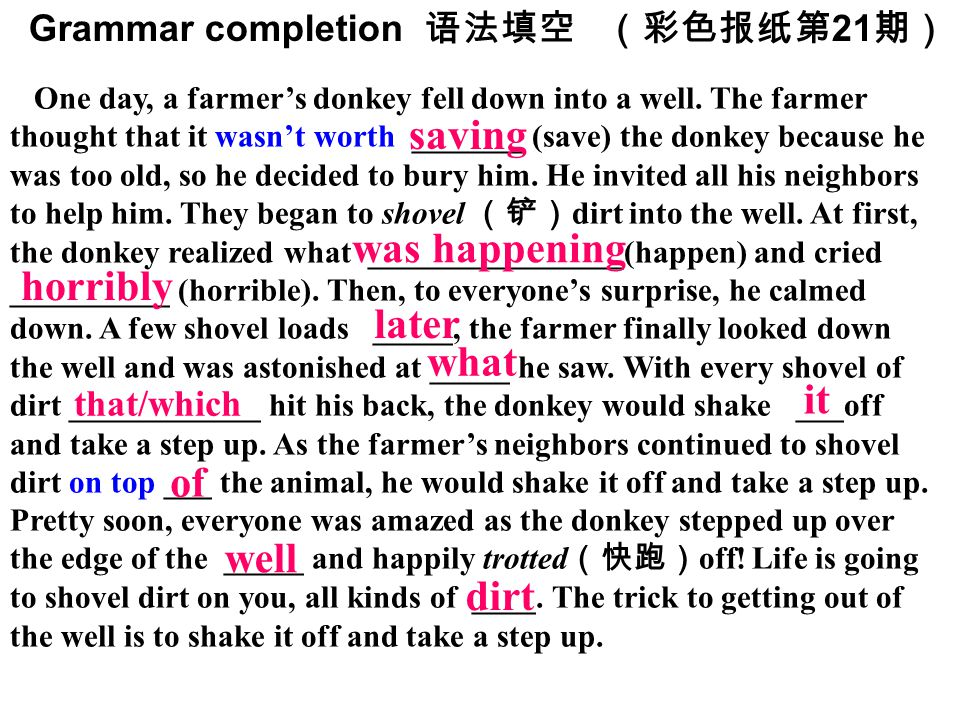 Grammar completion 语法填空(彩色报纸第 21 期) One day, a farmer's donkey fell down into a well. The farmer thought that it wasn't worth _______ (save) the donke