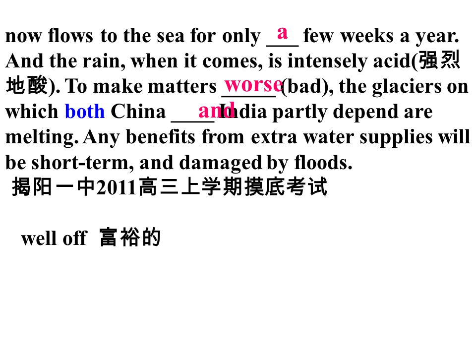 now flows to the sea for only ___ few weeks a year. And the rain, when it comes, is intensely acid( 强烈 地酸 ). To make matters _____ (bad), the glaciers