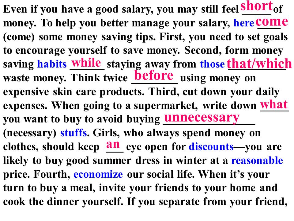 Even if you have a good salary, you may still feel _____ of money. To help you better manage your salary, here ____ (come) some money saving tips. Fir