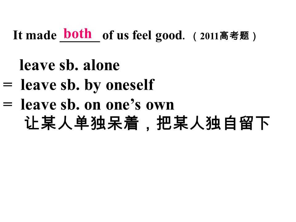 It made ______ of us feel good. ( 2011 高考题) leave sb. alone = leave sb. by oneself = leave sb. on one's own 让某人单独呆着,把某人独自留下 both