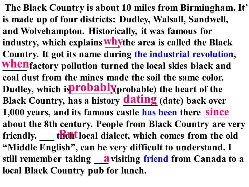 The Black Country is about 10 miles from Birmingham. It' is made up of four districts: Dudley, Walsall, Sandwell, and Wolvehampton. Historically, it w