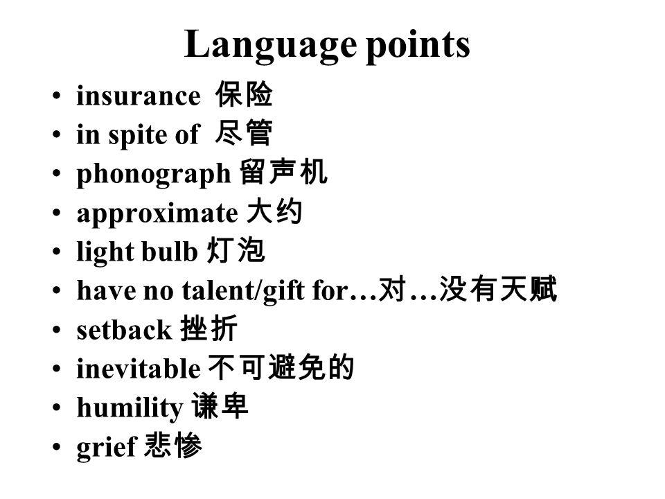 Language points insurance 保险 in spite of 尽管 phonograph 留声机 approximate 大约 light bulb 灯泡 have no talent/gift for… 对 … 没有天赋 setback 挫折 inevitable 不可避免的