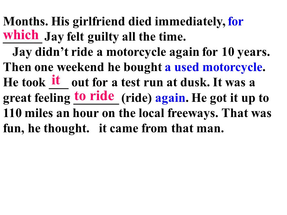 Months. His girlfriend died immediately, for ______ Jay felt guilty all the time. Jay didn't ride a motorcycle again for 10 years. Then one weekend he