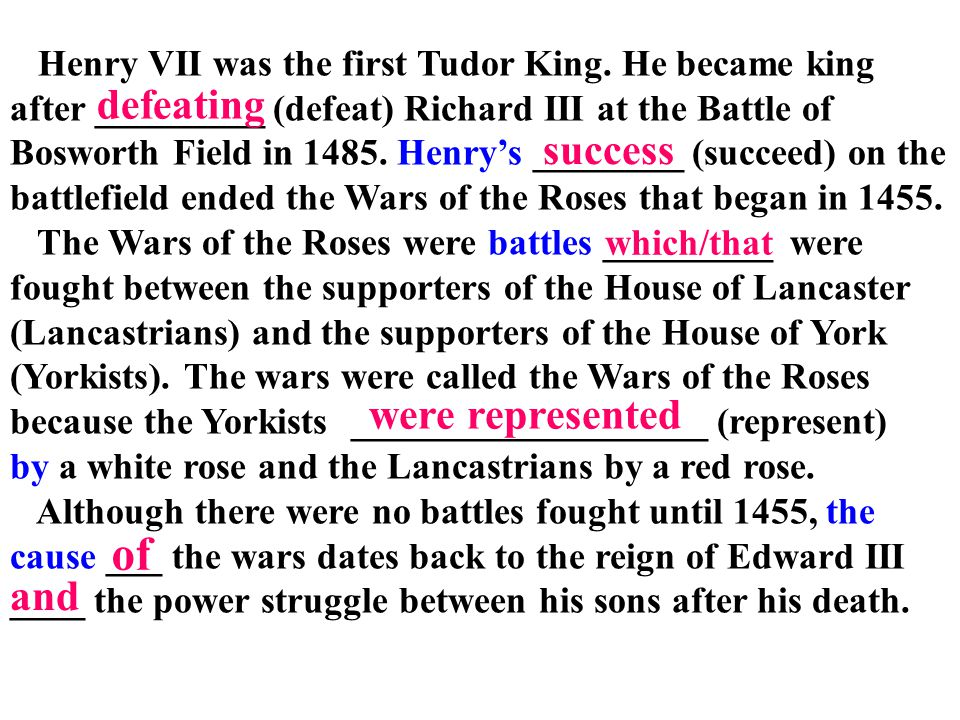 Henry VII was the first Tudor King. He became king after _________ (defeat) Richard III at the Battle of Bosworth Field in 1485. Henry's ________ (suc