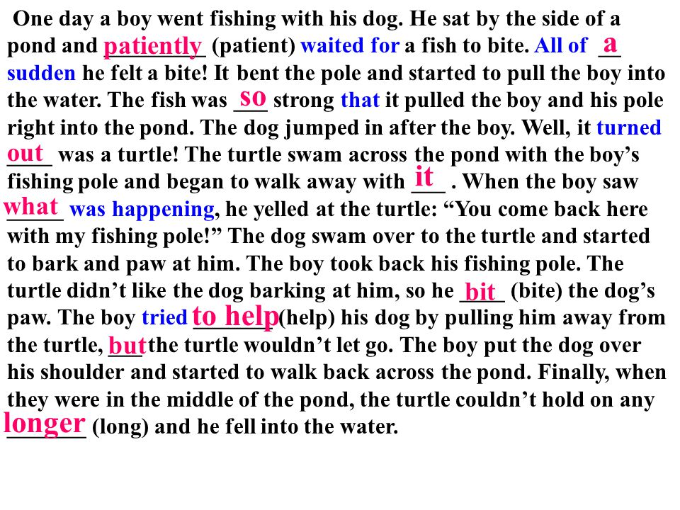 One day a boy went fishing with his dog. He sat by the side of a pond and _________ (patient) waited for a fish to bite. All of __ sudden he felt a bi