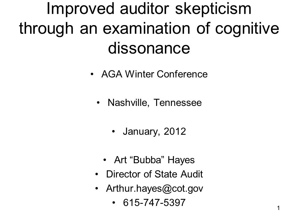 "11 Improved auditor skepticism through an examination of cognitive dissonance AGA Winter Conference Nashville, Tennessee January, 2012 Art ""Bubba"" Hay"