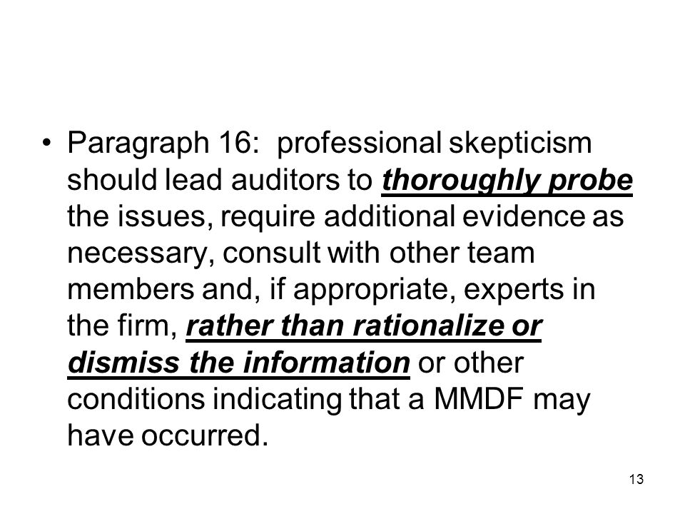 13 Paragraph 16: professional skepticism should lead auditors to thoroughly probe the issues, require additional evidence as necessary, consult with o