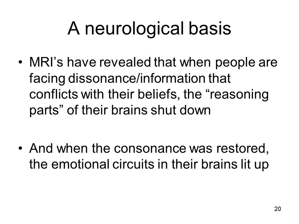 "20 A neurological basis MRI's have revealed that when people are facing dissonance/information that conflicts with their beliefs, the ""reasoning parts"