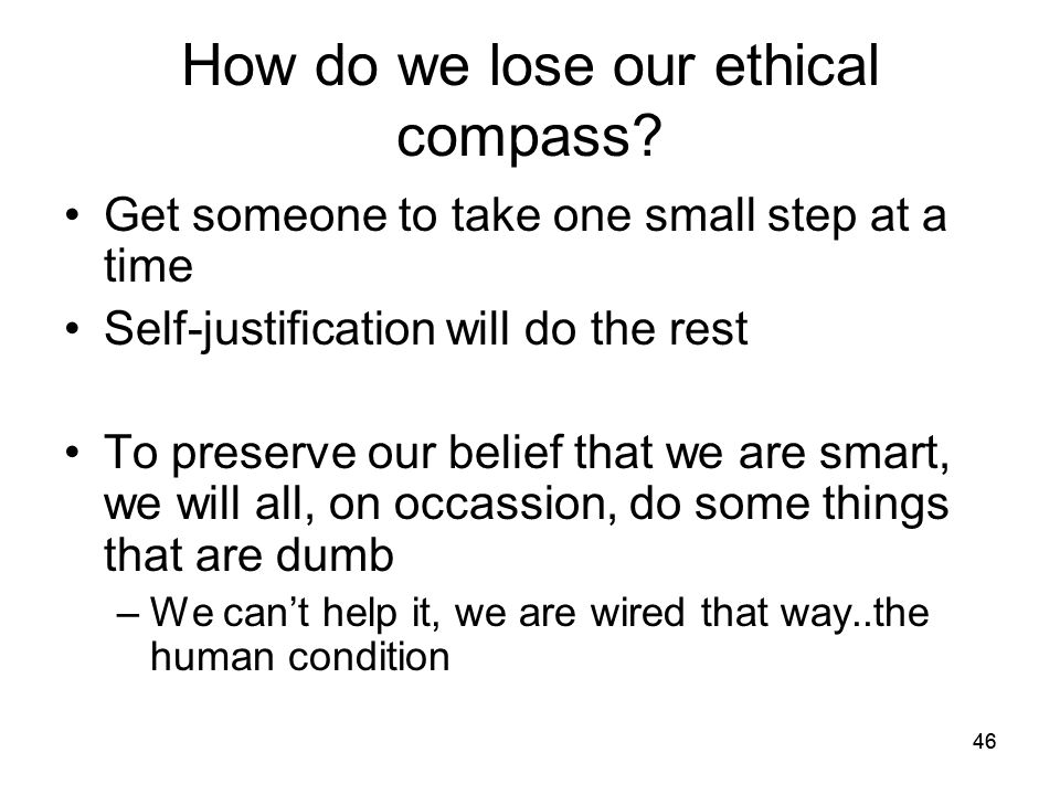 46 How do we lose our ethical compass? Get someone to take one small step at a time Self-justification will do the rest To preserve our belief that we