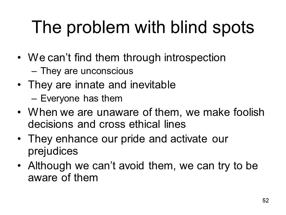 52 The problem with blind spots We can't find them through introspection –They are unconscious They are innate and inevitable –Everyone has them When
