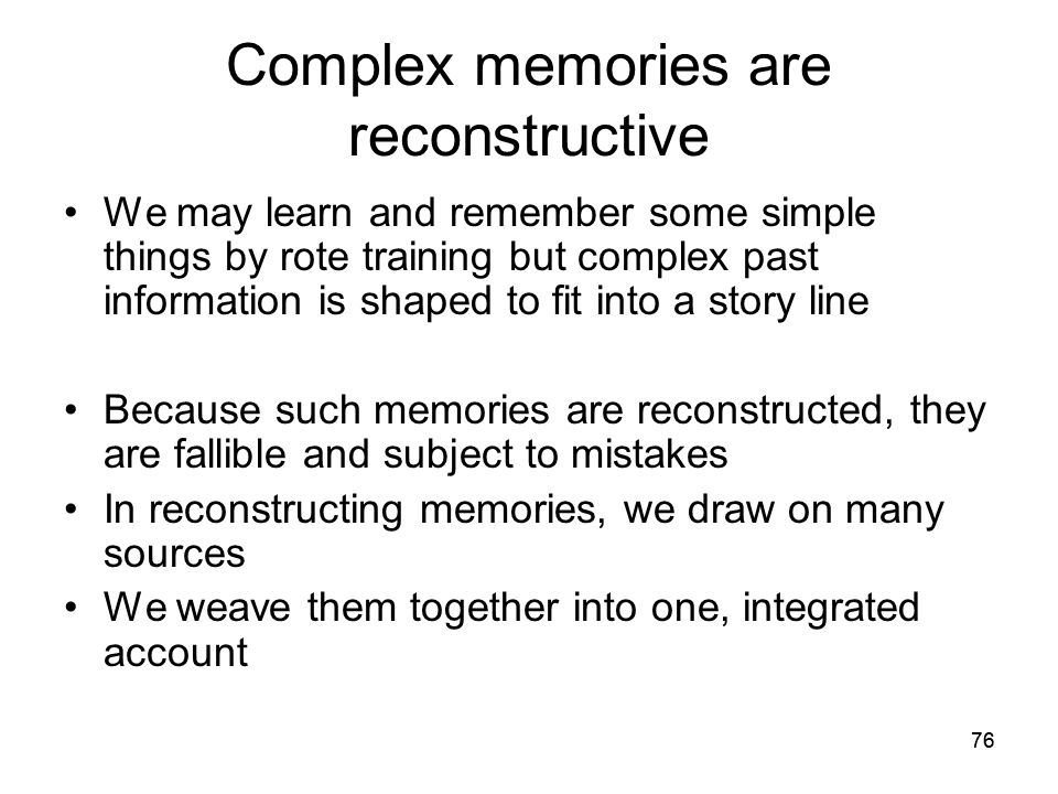 76 Complex memories are reconstructive We may learn and remember some simple things by rote training but complex past information is shaped to fit int