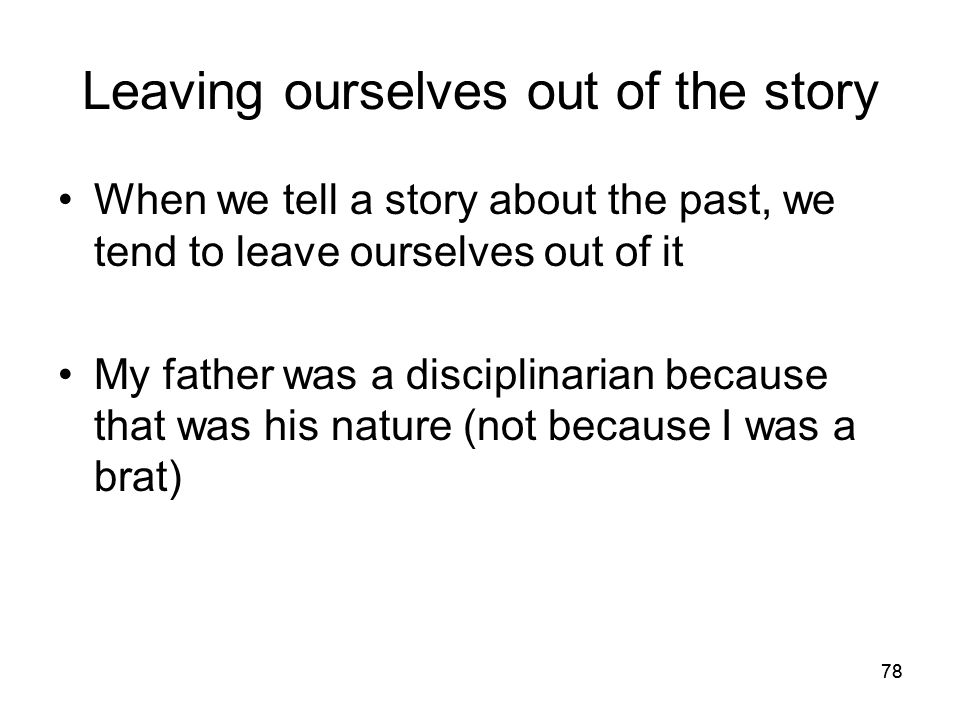 78 Leaving ourselves out of the story When we tell a story about the past, we tend to leave ourselves out of it My father was a disciplinarian because