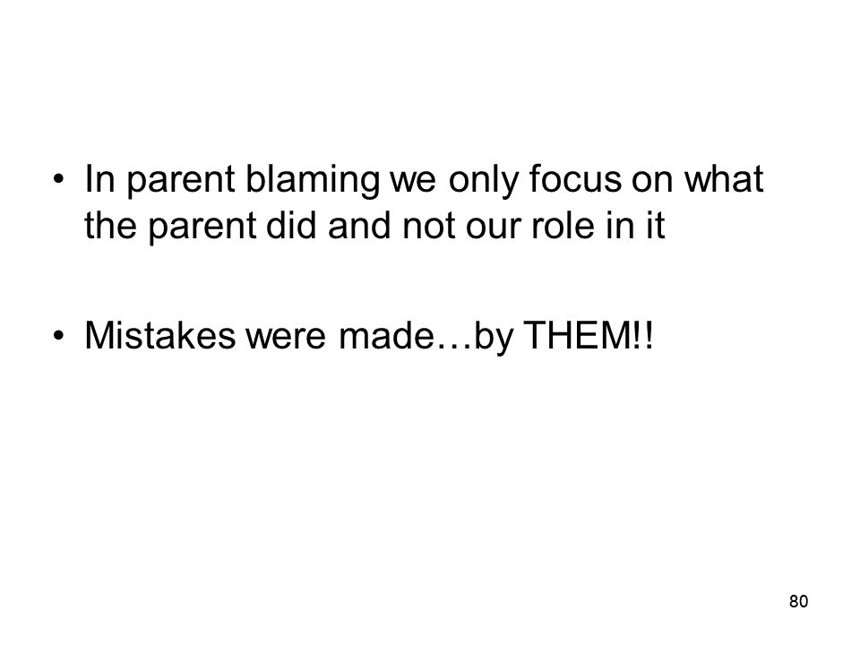80 In parent blaming we only focus on what the parent did and not our role in it Mistakes were made…by THEM!!