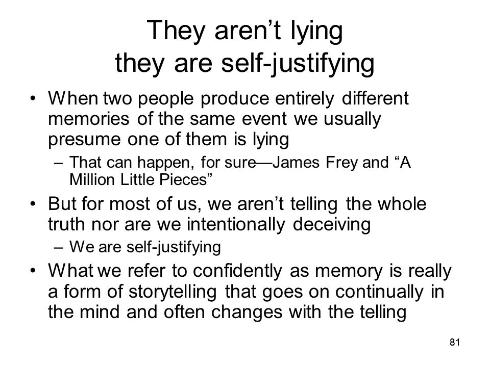 81 They aren't lying they are self-justifying When two people produce entirely different memories of the same event we usually presume one of them is
