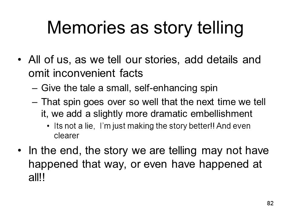 82 Memories as story telling All of us, as we tell our stories, add details and omit inconvenient facts –Give the tale a small, self-enhancing spin –T