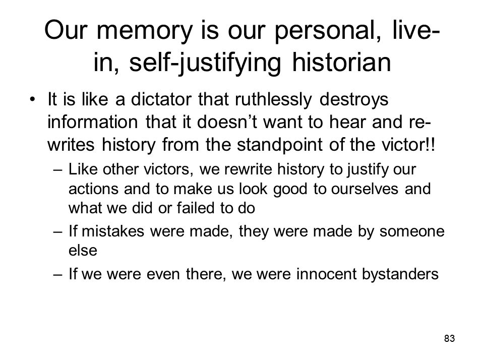 83 Our memory is our personal, live- in, self-justifying historian It is like a dictator that ruthlessly destroys information that it doesn't want to