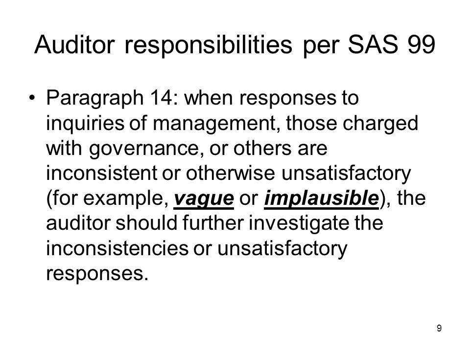 9 Auditor responsibilities per SAS 99 Paragraph 14: when responses to inquiries of management, those charged with governance, or others are inconsiste