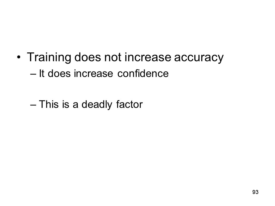 93 Training does not increase accuracy –It does increase confidence –This is a deadly factor
