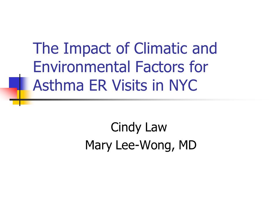 The Impact of Climatic and Environmental Factors for Asthma ER Visits in NYC Cindy Law Mary Lee-Wong, MD