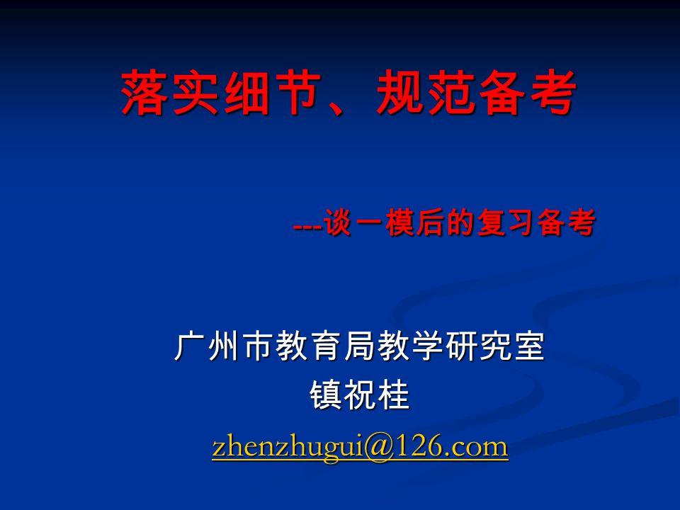 落实细节、规范备考 --- 谈一模后的复习备考 广州市教育局教学研究室镇祝桂 zhenzhugui@126.com