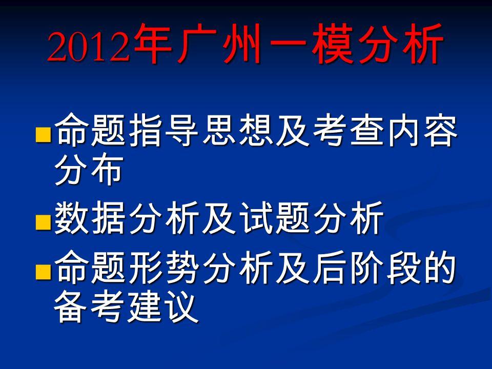 命题指导思想及考查内容 分布 命题指导思想及考查内容 分布 数据分析及试题分析 数据分析及试题分析 命题形势分析及后阶段的 备考建议 命题形势分析及后阶段的 备考建议 2012 年广州一模分析