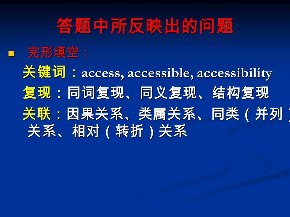 答题中所反映出的问题 完形填空: 完形填空: 关键词: access, accessible, accessibility 关键词: access, accessible, accessibility 复现:同词复现、同义复现、结构复现 复现:同词复现、同义复现、结构复现 关联:因果关系、类属关系、同类(并列) 关系、相对(转折)关系 关联:因果关系、类属关系、同类(并列) 关系、相对(转折)关系