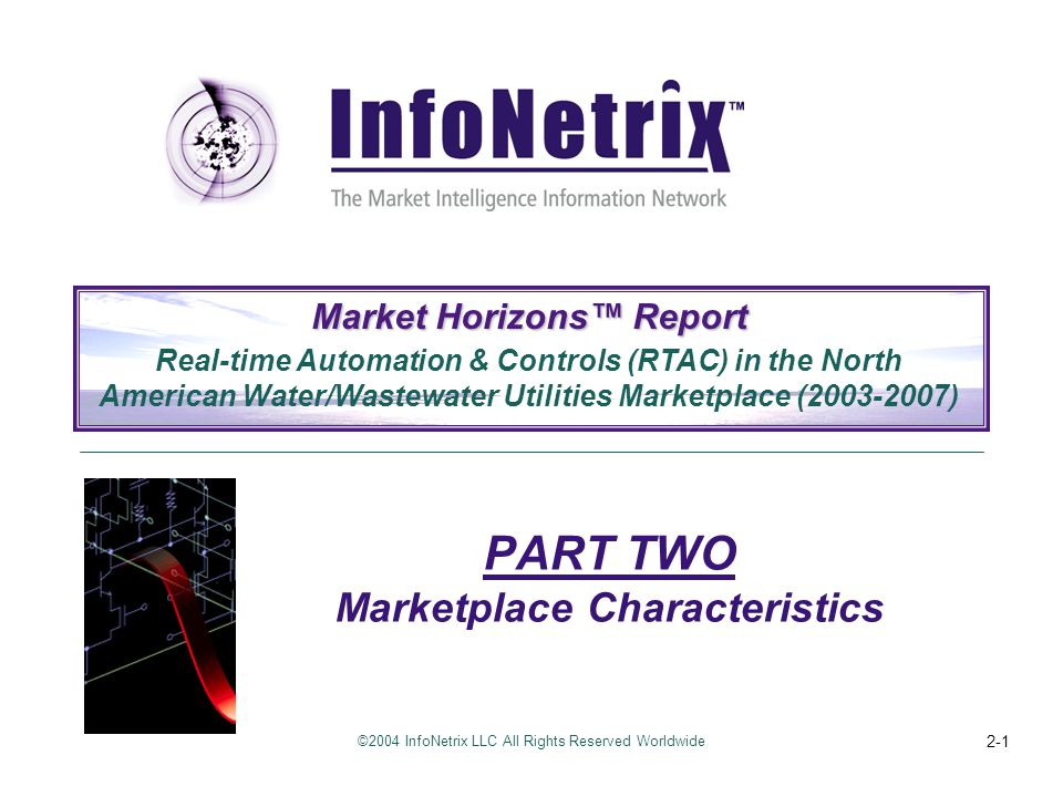 ©2004 InfoNetrix LLC All Rights Reserved Worldwide PART 2: Marketplace Characteristics 2-2 About This Report InfoNetrix LLC, an independent technical research and consulting firm specialized in utility automation and information technology (Utility Automation/IT) markets conducted the research for this report.