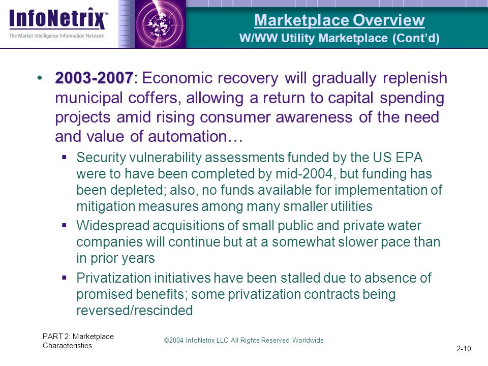 ©2004 InfoNetrix LLC All Rights Reserved Worldwide PART 2: Marketplace Characteristics 2-10 Marketplace Overview W/WW Utility Marketplace (Cont'd) 2003-20072003-2007: Economic recovery will gradually replenish municipal coffers, allowing a return to capital spending projects amid rising consumer awareness of the need and value of automation…  Security vulnerability assessments funded by the US EPA were to have been completed by mid-2004, but funding has been depleted; also, no funds available for implementation of mitigation measures among many smaller utilities  Widespread acquisitions of small public and private water companies will continue but at a somewhat slower pace than in prior years  Privatization initiatives have been stalled due to absence of promised benefits; some privatization contracts being reversed/rescinded