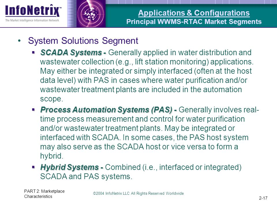 ©2004 InfoNetrix LLC All Rights Reserved Worldwide PART 2: Marketplace Characteristics 2-17 System Solutions Segment  SCADA Systems -  SCADA Systems - Generally applied in water distribution and wastewater collection (e.g., lift station monitoring) applications.