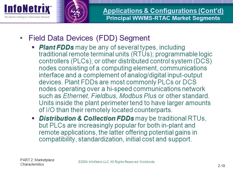 ©2004 InfoNetrix LLC All Rights Reserved Worldwide PART 2: Marketplace Characteristics 2-18 Field Data Devices (FDD) Segment  Plant FDDs  Plant FDDs may be any of several types, including traditional remote terminal units (RTUs); programmable logic controllers (PLCs); or other distributed control system (DCS) nodes consisting of a computing element, communications interface and a complement of analog/digital input-output devices.