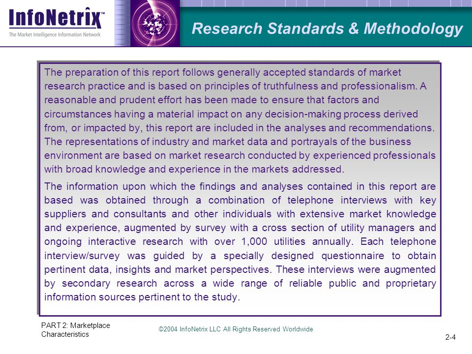 ©2004 InfoNetrix LLC All Rights Reserved Worldwide PART 2: Marketplace Characteristics 2-4 Research Standards & Methodology The preparation of this report follows generally accepted standards of market research practice and is based on principles of truthfulness and professionalism.