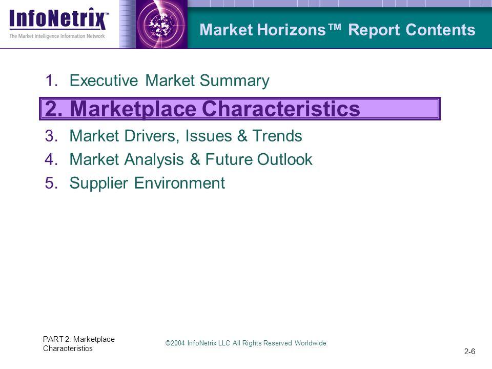 ©2004 InfoNetrix LLC All Rights Reserved Worldwide PART 2: Marketplace Characteristics 2-6 Market Horizons™ Report Contents 1.Executive Market Summary 2.Marketplace Characteristics 3.Market Drivers, Issues & Trends 4.Market Analysis & Future Outlook 5.Supplier Environment